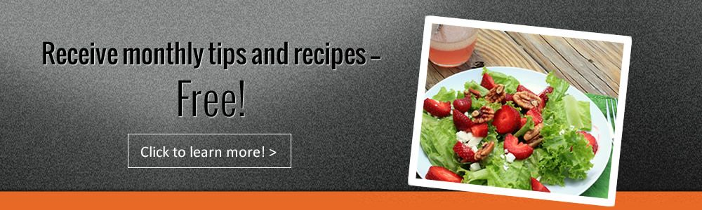 Receive monthly tips and recipes, free! Click to learn more.